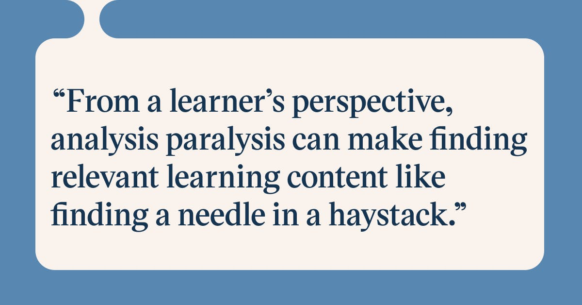 Pull quote with the text: From a learner's perspective, analysis paralysis can make finding relevang learning content like finding a needle in a haystack