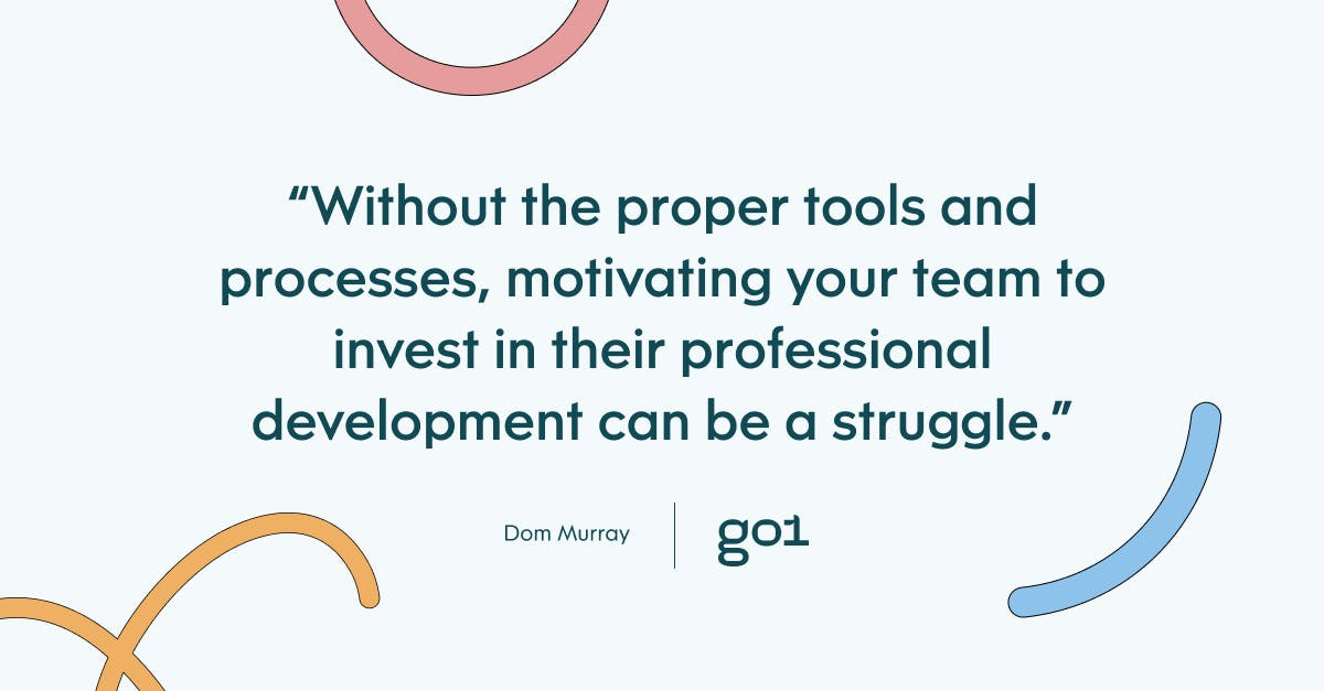 Qull quote with the text: without the proper tools and processes, motivating your team to invest in their professional development can be a struggle.