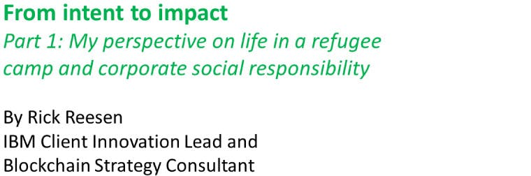 Title of article: From intent to impact. Part 1: My perspective on life in a refugee camp and corporate social responsibility. By Rick Reesen, IBM Client Innovation Lead