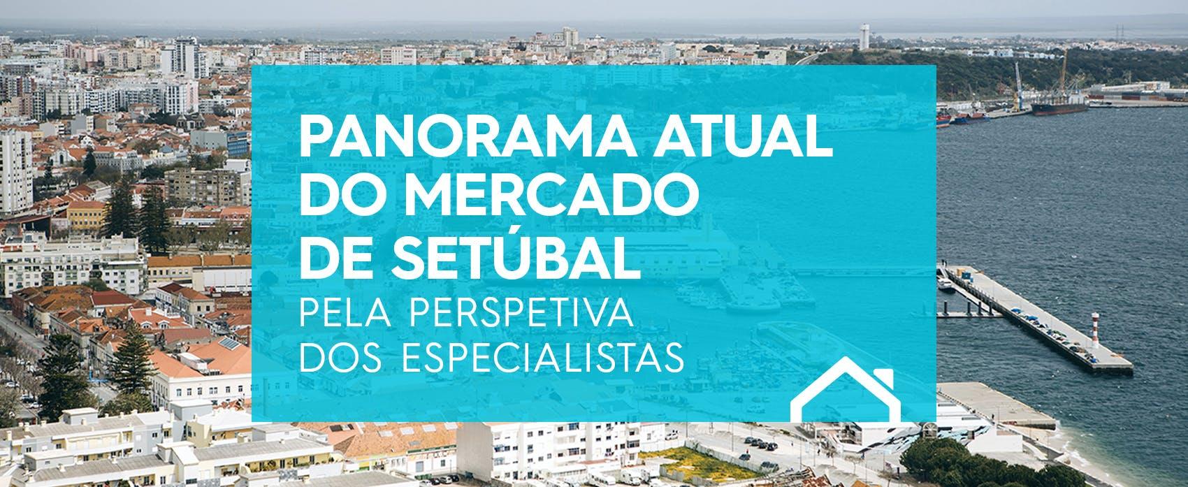 O panorama atual do Mercado Imobiliário de Setúbal pela perspectiva dos Especialistas