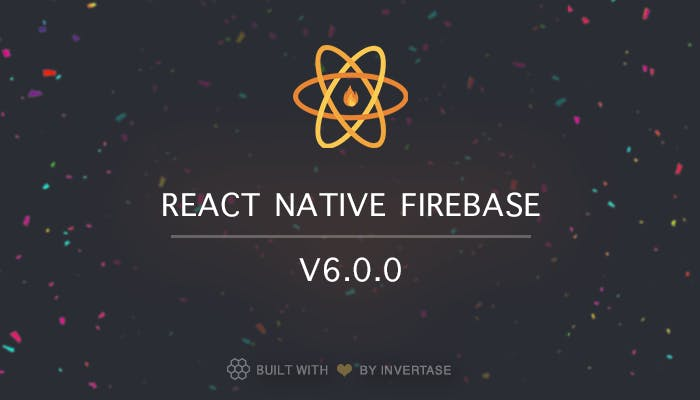 Announcing: React Native Firebase version 6.0.0