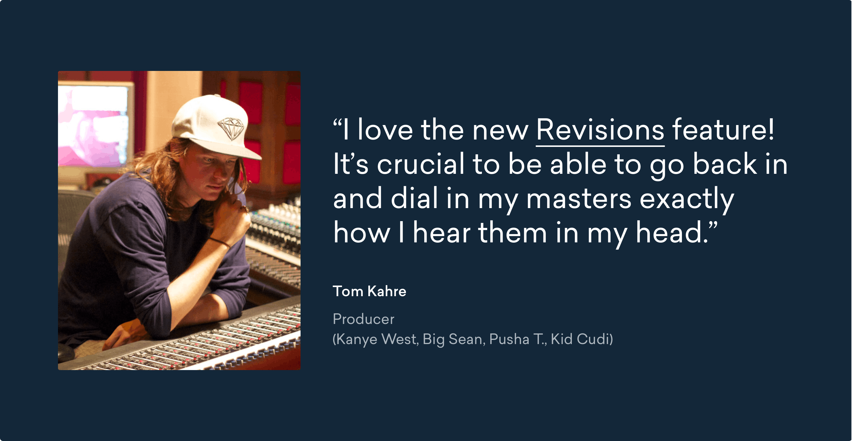 """I love the new Revisions feature! It's crucial to be able to go back in and dial in my masters exactly how I hear them in my head.""  -Tom Kahre, Producer (Kanye West, Big Sean, Pusha T., Kid Kudi)"