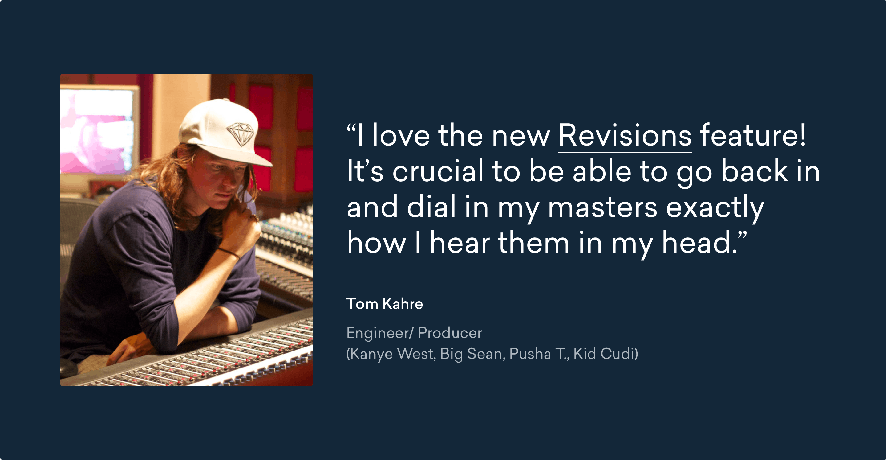 Quote: I love the new Revisions feature! It's crucial to be able to go back in and dial in my masters exactly how I hear them in my head. - Tom Kahre (Engineer/ Producer for Kanye West, Big Sean, Pusha T., Kid Cudi)