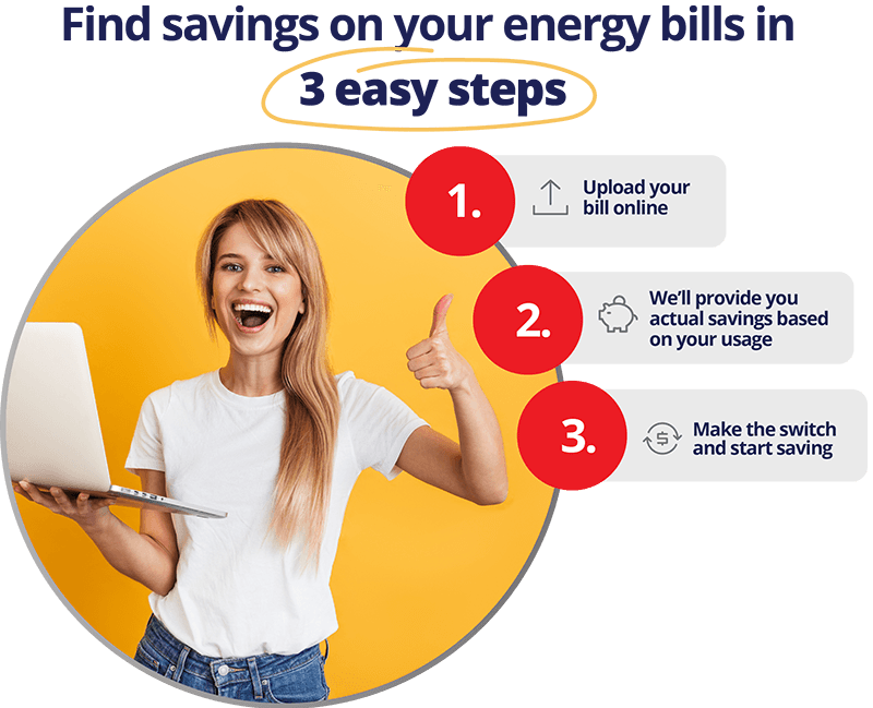 Find savings on your energy bills in 3 easy steps. 1. Upload your bill online. 2. We'll provide you actual savings based on your usage. 3. Make the switch and start saving.