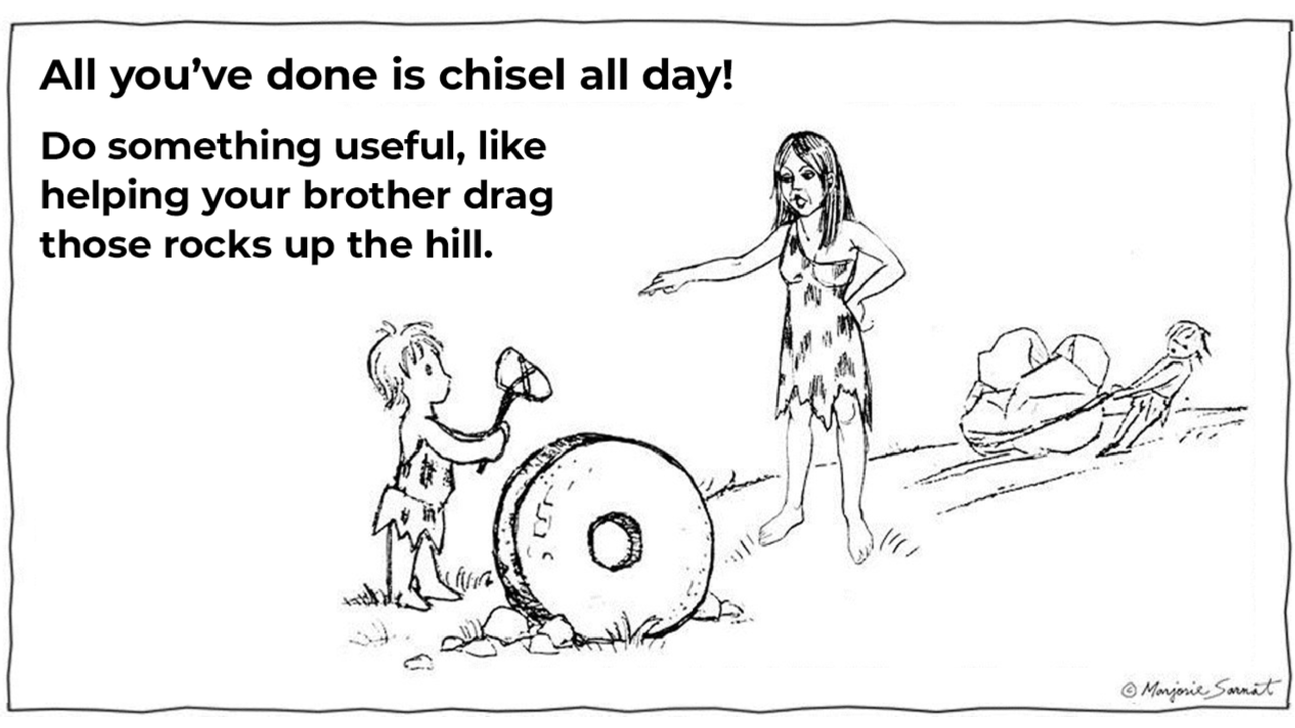 A boy is being berated for chiseling a stone wheel, instead of helping his brother, drag boulders up a hill. -Do something Useful, like helping your brother drag those rocks up the hill- says his mother.