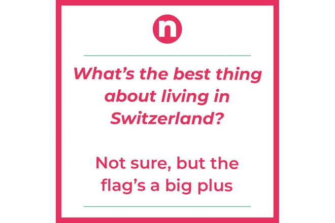 Joke that says: What's the best thing about living in Switzerland? Not sure, but the flag's a big plus