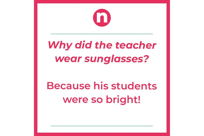 Joke that says: Why did the teacher wear sunglasses? Because his students were so bright!