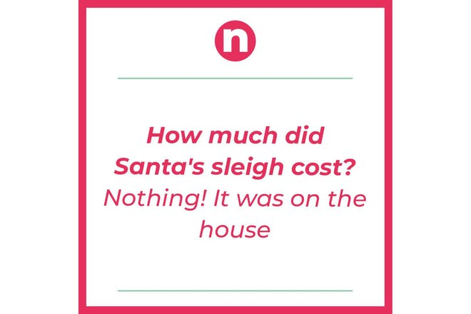 Text says: How much did Santa's sleigh cost? Nothing! It was on the house