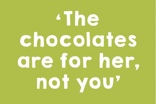 The chocolates are for her, not you