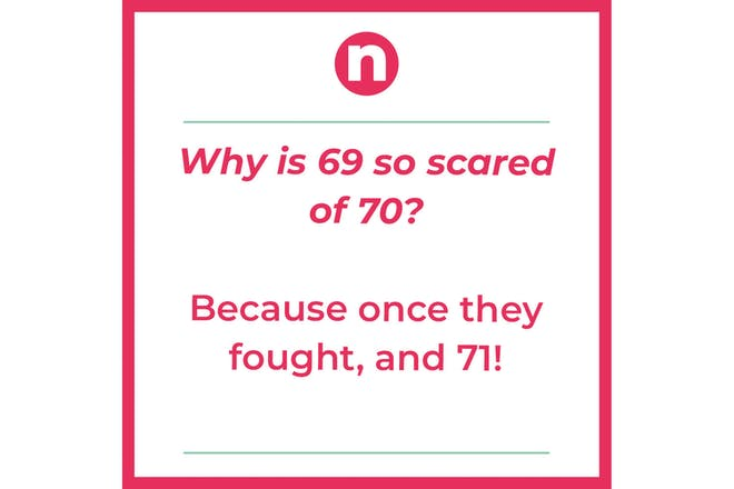 Joke that says: Why is 69 so scared of 70 Because once they fought, and 71!