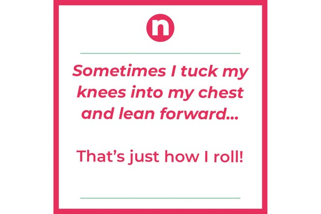 Joke that says: Sometime I tuck my knees into my chest and lean forward…That's just how I roll!