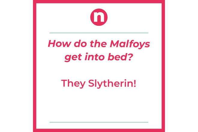 Joke that says: How do the Malfoys get into bed? they Slytherin!