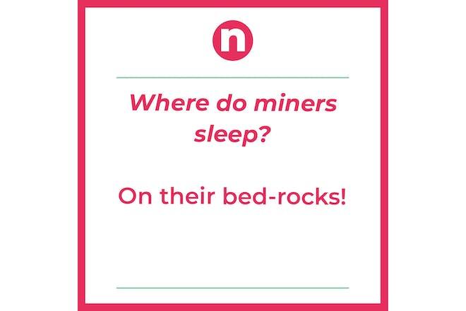 Joke that says: Where do miners sleep? On their bed-rocks!
