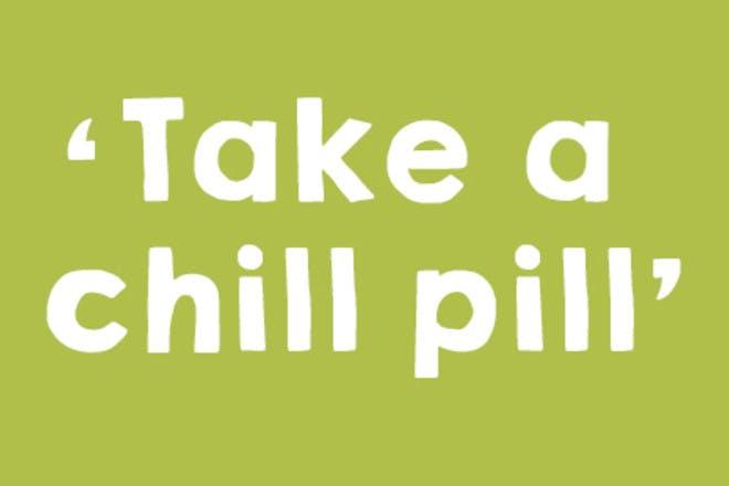 6. Take a chill pill