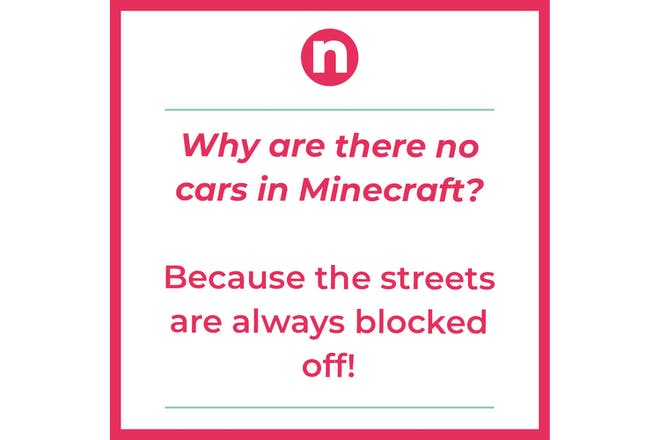 Joke says: Why are there no cars in Minecraft? Because the streets are always blocked off