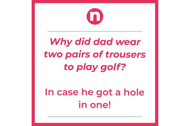 Joke saying:Why did dad wear two pairs of trousers to play golf? In case he got.a hole in one