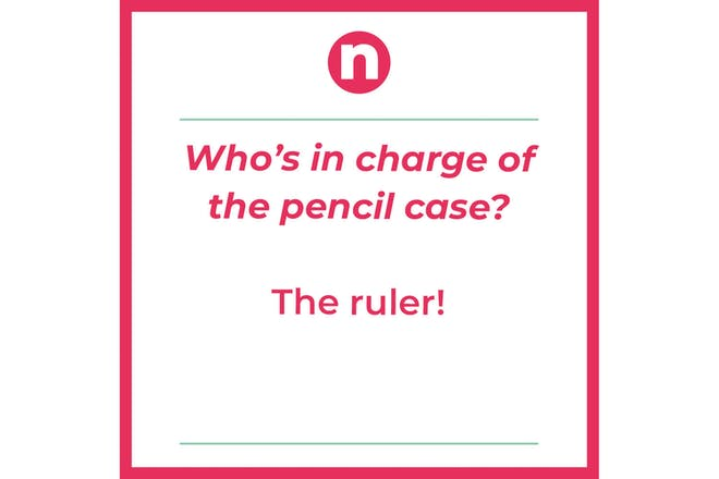 Joke that says: Who's in charge of the pencil case? The ruler!