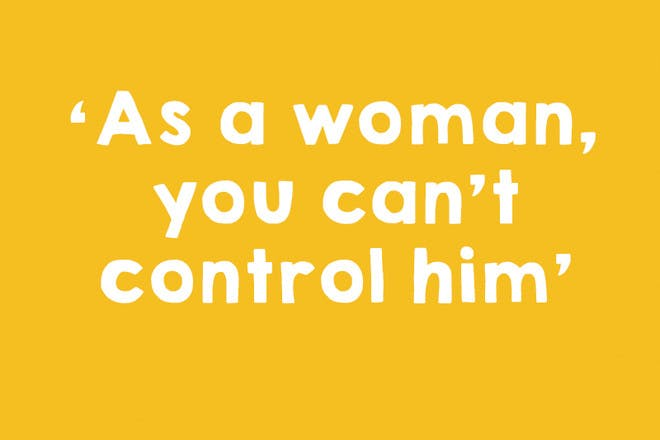 As a woman, you can't control him
