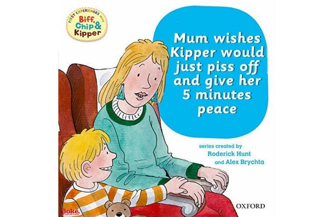 Mum wishes Kipper would just p**s off and give her 5 minutes peace
