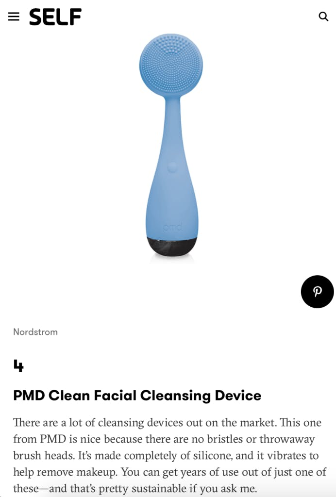 Self. PMD Clean Facial Cleansing Device. There are a lot of cleansing devices out on the market. This one from PMD is nice because there are no bristles or throwaway brush heads. It's made completely of silicone, and it vibrates to help remove makeup. You can get years of use out of just one of these-and that's pretty sustainable if you ask me.
