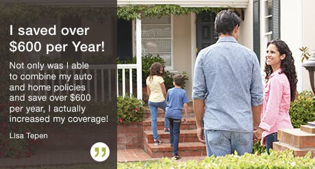 I saved over $600 per Year!  Not only was I able to combine my auto and home policies and save over $600 per year, I actually increased my coverage!  Lisa Tepen