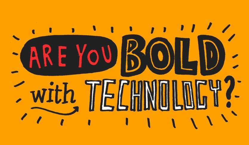 Be Bold with Technology