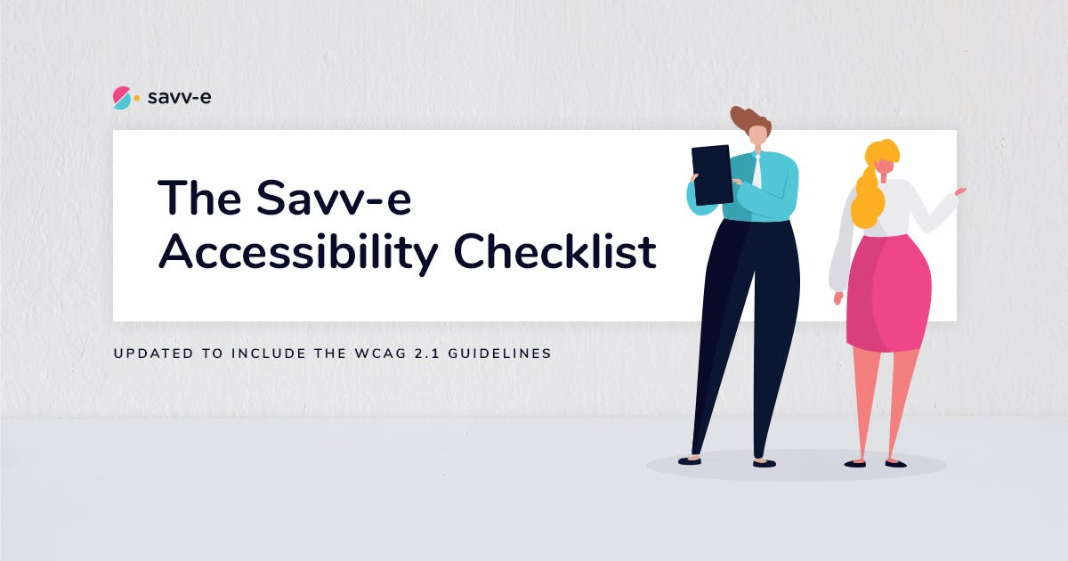 The Savv-e Accessibility Checklist. Updated to include the WCAG 2.1 guidelines.