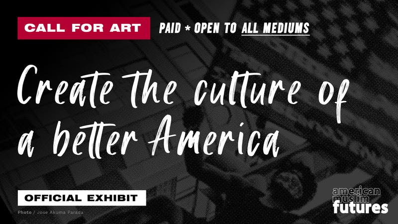 Call for Art Paid * Open to All Mediums. Create the culture of a better America. Official Exhibit American Muslim Futures