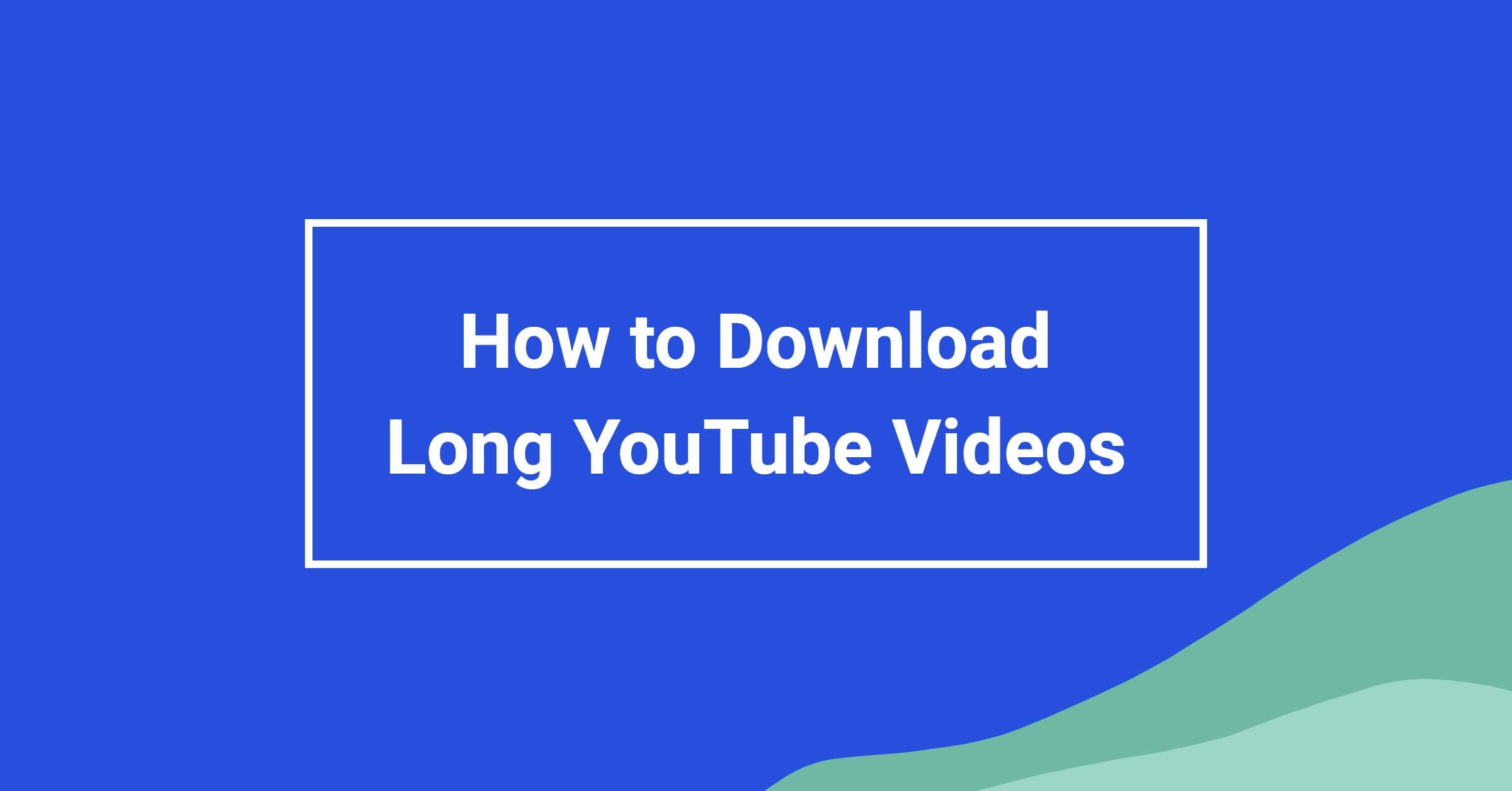 How to Download Long YouTube Videos in MP4 or MP3