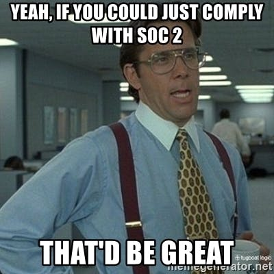 If only getting SOC 2 compliance was as easy as Bill Lumbergh thinks (source: Tugboat Logic blog).