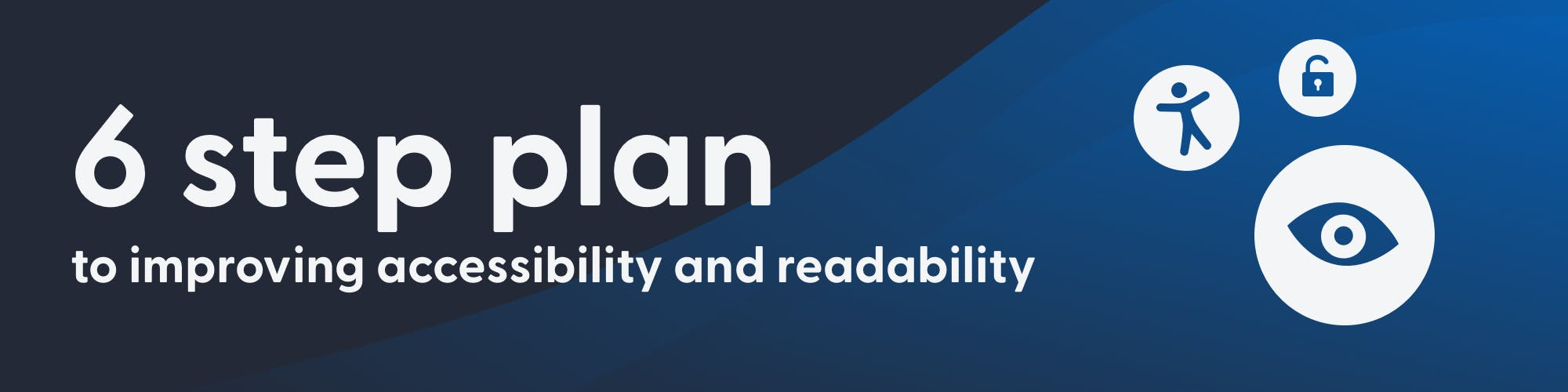 6 Step Plan to improving accessibility and readability. Icons of: an accessibility man, an eye, and an open lock float on the right.