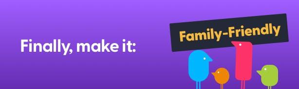 Finally, make it: family-friendly