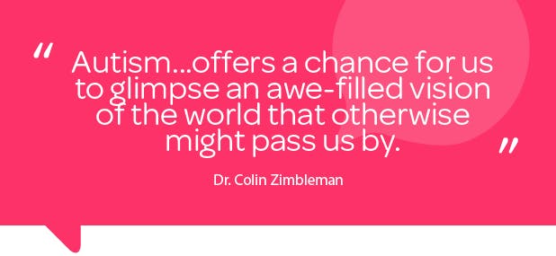 """Quote by Dr Colin Zimbleman: """"Autism...offers a chance for us to glimpse an awe-filled vision of the world that otherwise might pass us by"""""""