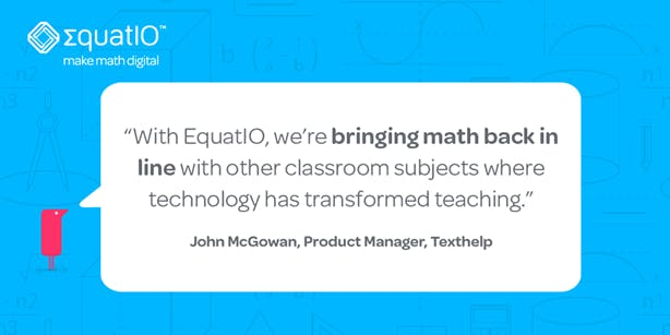 """With EquatIO, we're bringing math back in line with other classroom subjects where technology has transformed teaching."" - John McGowan"
