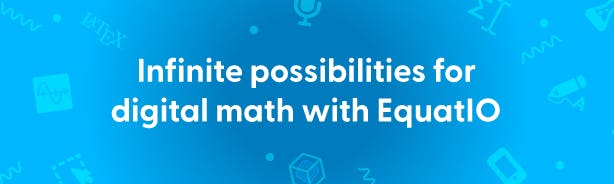 Infinite possibilities for digital math with EquatIO