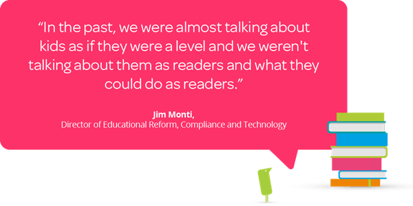 """Jim Monti quote """"In the past, we were almost talking about kids as if they were a level and we weren't talking about them as readers and what they could do as readers."""""""