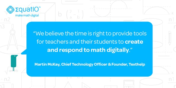 """We believe the time is right to provide tools for teachers and their students to create and respond to math digitally"" - Martin McKay"