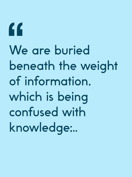 Quote: We are buried beneath the weight of information, which is being confused with knowledge...
