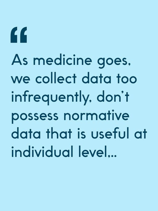 Quote: As medicine goes, we collect data too infrequently, don't possess normative data that is useful at individual level...