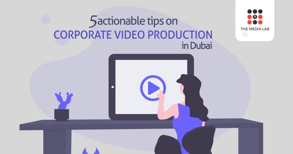 5 actionable tips on corporate video production in Dubai