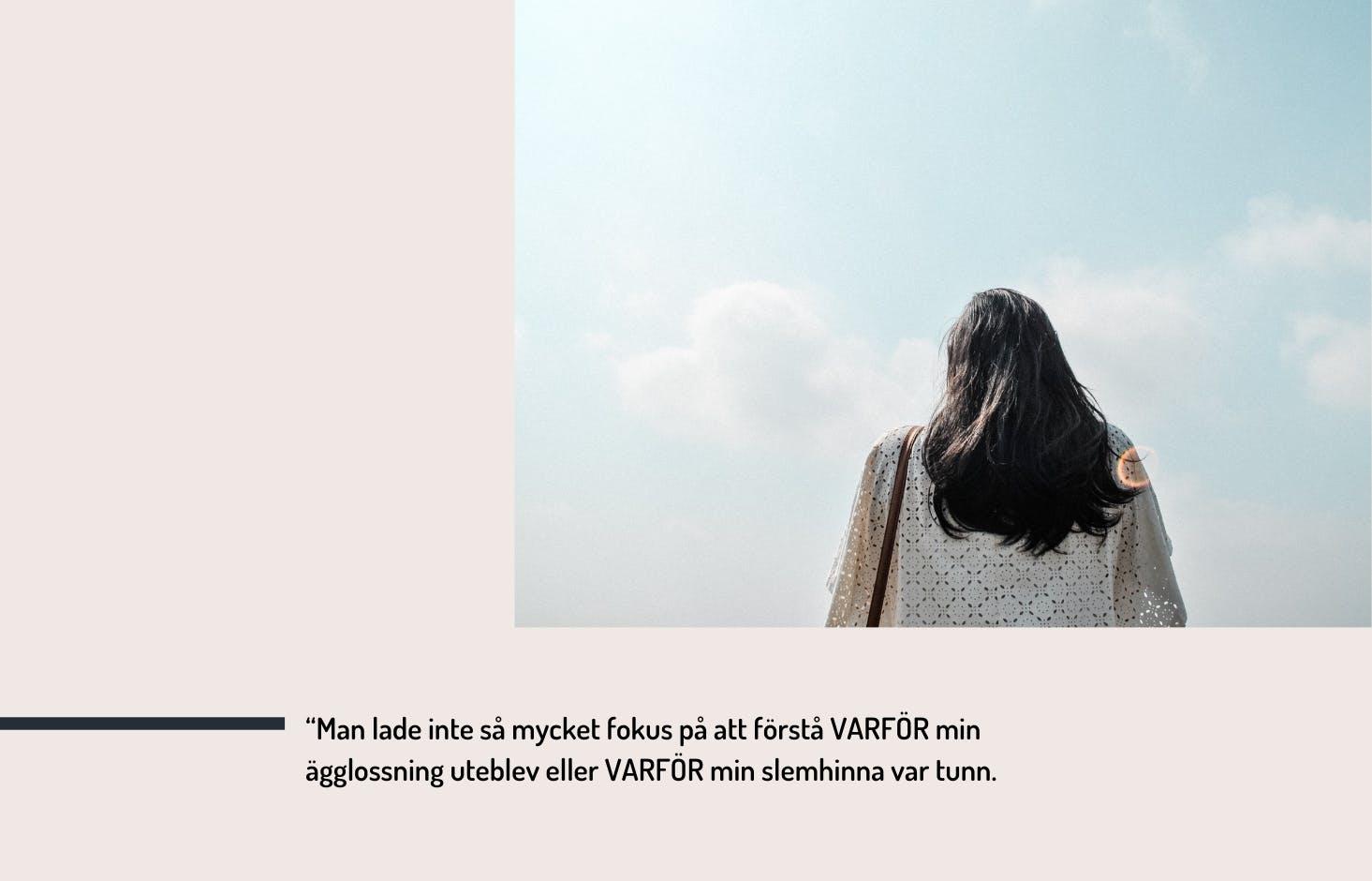 """Photo of woman from behind, a blue sky, and the text """"Man lade inte så mycket fokus på att förstå varför min ägglossning uteblev eller varför min slemhinna var tunn."""""""