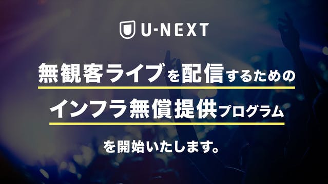新型コロナウイルス対策によるライブ・舞台などの無観客興行を対象に、U-NEXTで「無観客興行を配信するためのインフラ無償提供プログラム」を開始