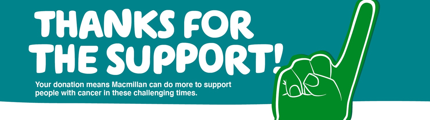THANKS FOR THE ENCOURAGEMENT. THANKS FOR THE SUPPORT - Your donation means Macmillan can do more to support people with cancer in these challenging times.
