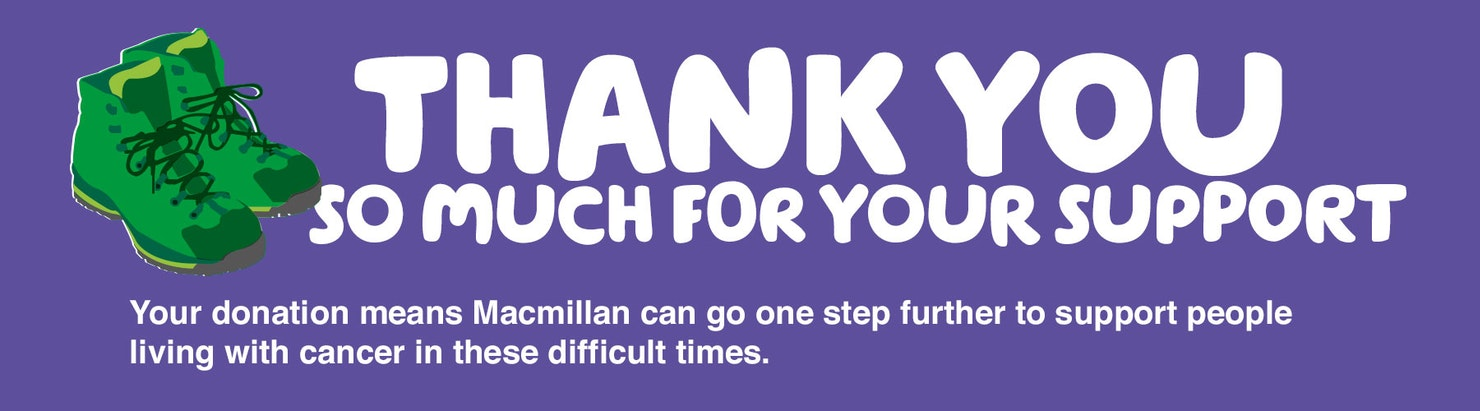 THANK YOU SO MUCH FOR YOUR SUPPORT - Your donation means Macmillan can go one step further to support people with cancer in these difficult times.