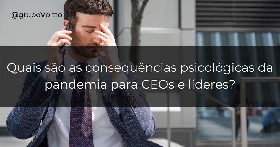 Quais são as consequências psicológicas da pandemia para CEOs e líderes?