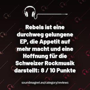 Rebels ist eine durchweg gelungene EP, die Appetit auf mehr macht und eine Hoffnung für die Schweizer Rockmusik darstellt: 8 / 10 Punkte.