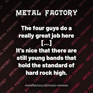 The four guys do a really great job here [...] It's nice that there are still young bands that hold the standard of hard rock high.