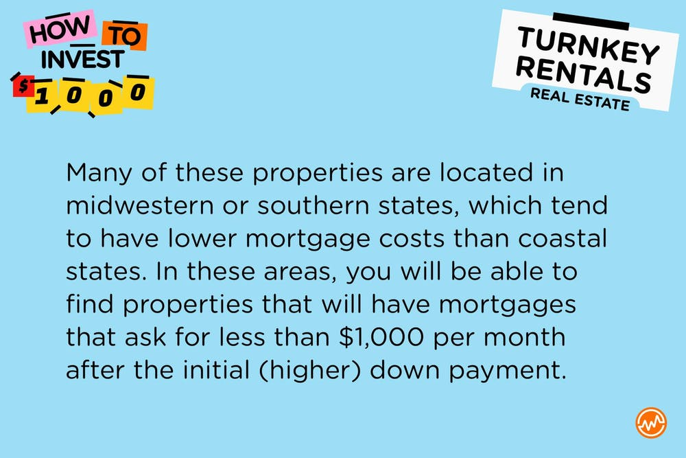 Many of these properties are located in midwestern or southern states, which tend to have lower mortgage costs than coastal states. In these areas, you will be able to find properties that will have mortgages that ask for less than $1,000 per month after the initial (higher) down payment.