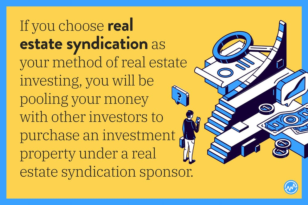 If you choose real estate syndication as your method of real estate investing, you will be pooling your money with other investors to purchase an investment property under a real estate syndication sponsor.