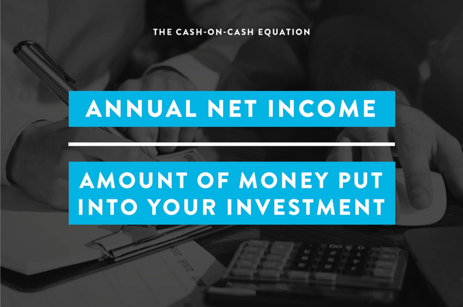 the cash-on-cash equation is annual net income divided by amount of money put into your investments